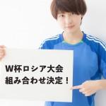 W杯ロシア大会、グループリーグ日本の対戦相手決定!個人的な願いは届かず…